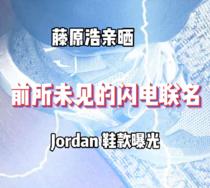 藤原浩親曬,前所未見的閃電聯名 Jordan 新鞋曝光!
